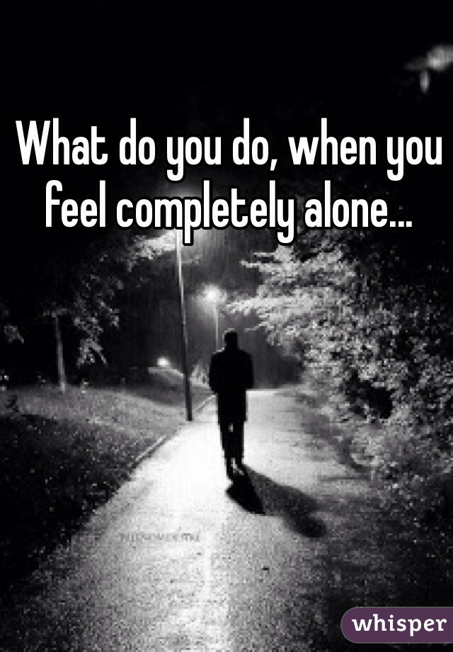 What do you do, when you feel completely alone...