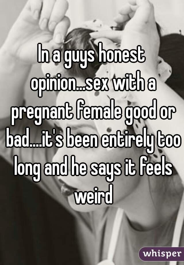 In a guys honest opinion...sex with a pregnant female good or bad....it's been entirely too long and he says it feels weird