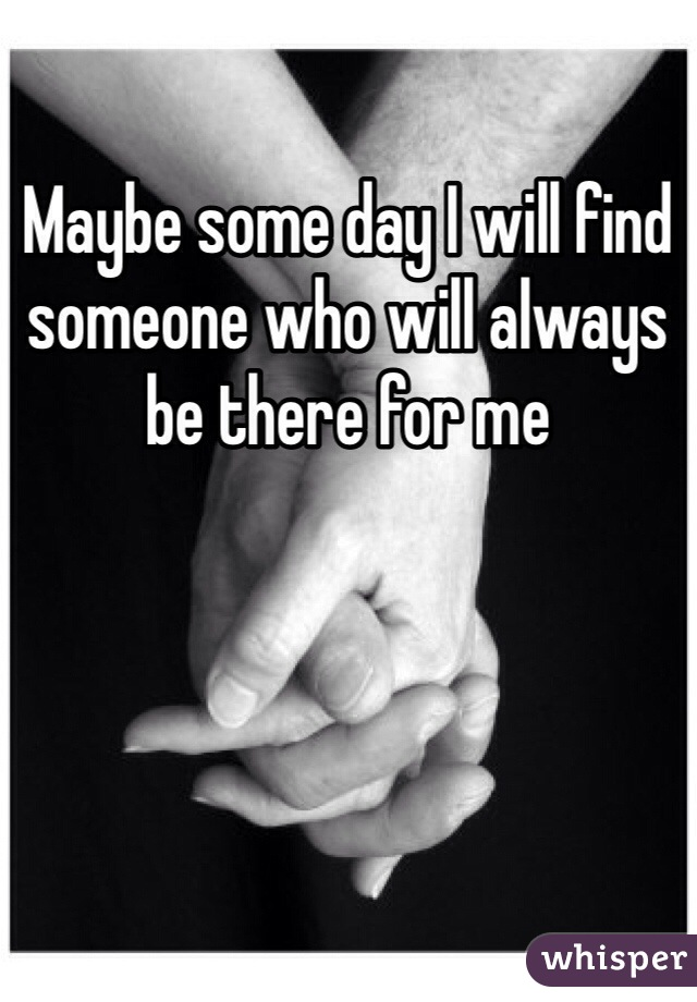 Maybe some day I will find someone who will always be there for me