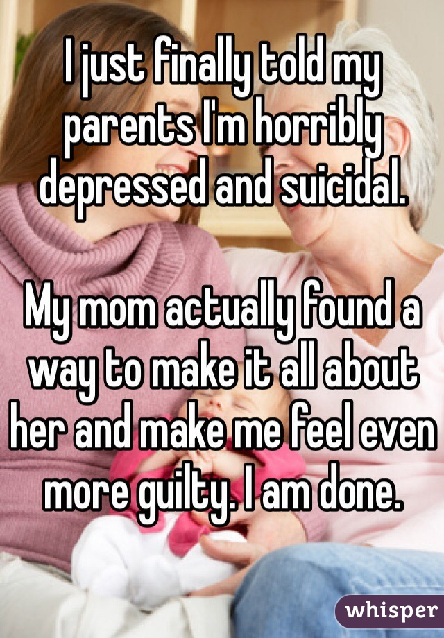 I just finally told my parents I'm horribly depressed and suicidal.   My mom actually found a way to make it all about her and make me feel even more guilty. I am done.