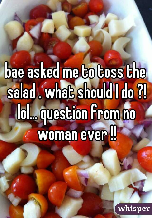 bae asked me to toss the salad . what should I do ?! lol... question from no woman ever !!