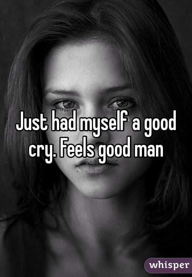 Just had myself a good cry. Feels good man