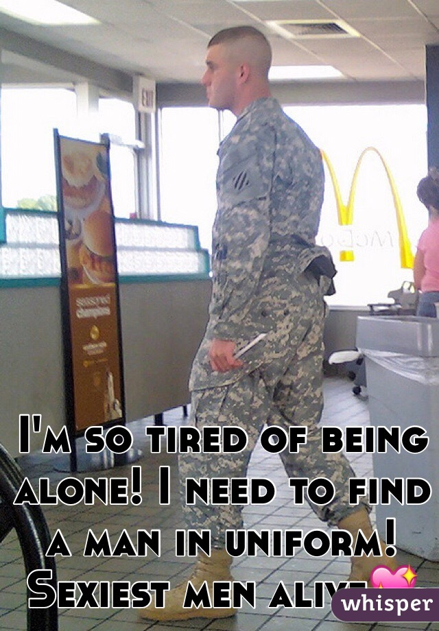 I'm so tired of being alone! I need to find a man in uniform! Sexiest men alive💖