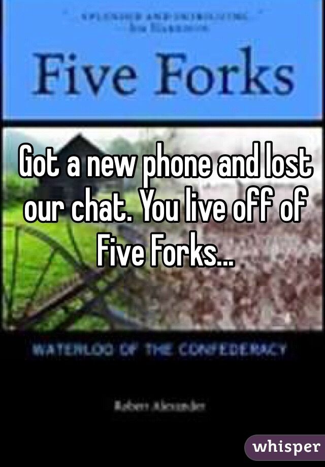 Got a new phone and lost our chat. You live off of Five Forks...