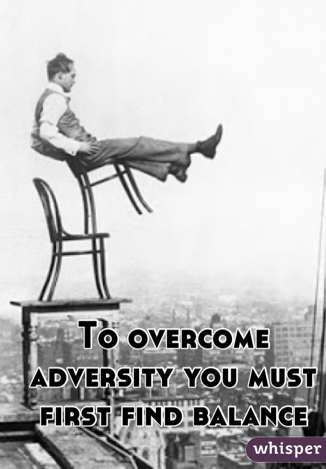 To overcome adversity you must first find balance