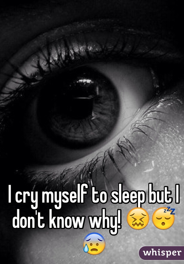I cry myself to sleep but I don't know why! 😖😴😰