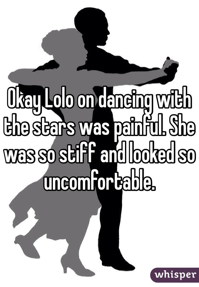 Okay Lolo on dancing with the stars was painful. She was so stiff and looked so uncomfortable.