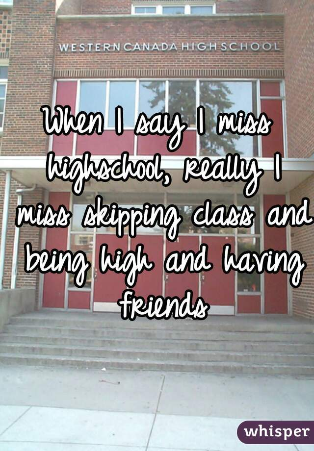 When I say I miss highschool, really I miss skipping class and being high and having friends