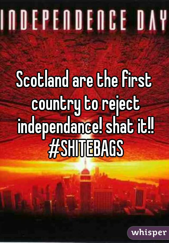 Scotland are the first country to reject independance! shat it!! #SHITEBAGS