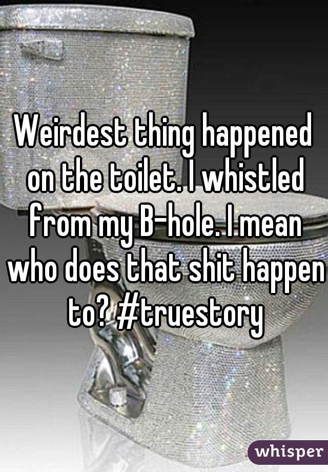 Weirdest thing happened on the toilet. I whistled from my B-hole. I mean who does that shit happen to? #truestory