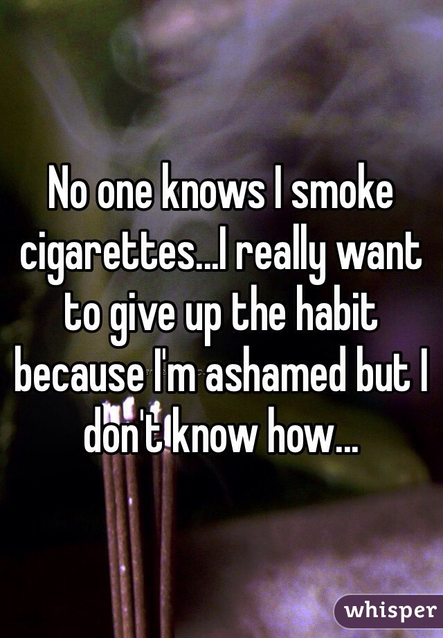 No one knows I smoke cigarettes...I really want to give up the habit because I'm ashamed but I don't know how...