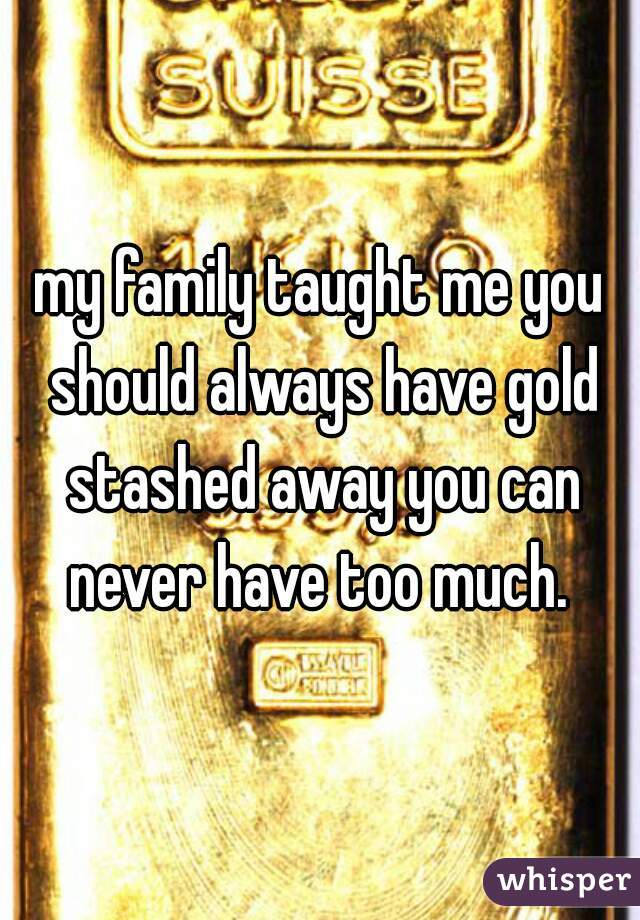 my family taught me you should always have gold stashed away you can never have too much.