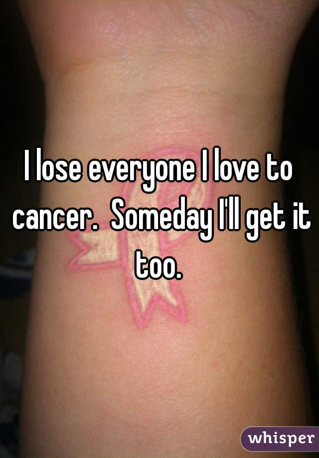 I lose everyone I love to cancer.  Someday I'll get it too.