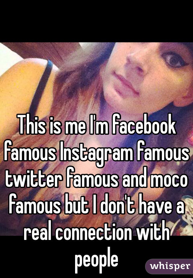 This is me I'm facebook famous Instagram famous twitter famous and moco famous but I don't have a real connection with people