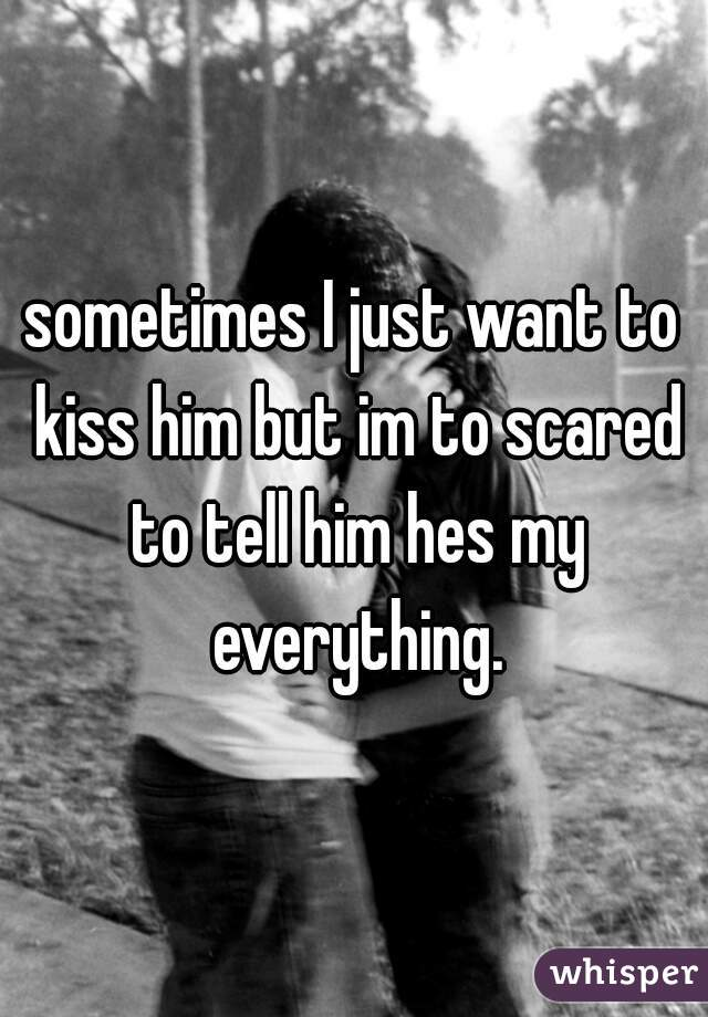 sometimes I just want to kiss him but im to scared to tell him hes my everything.