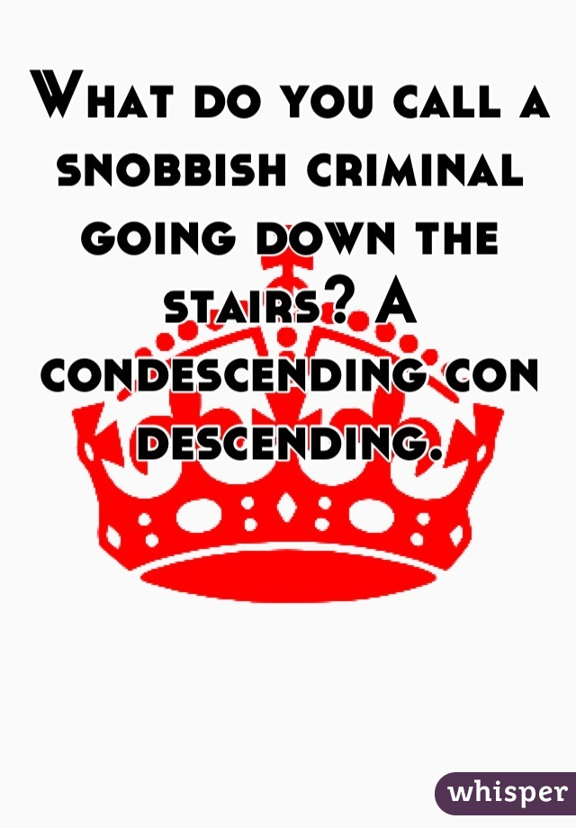 What do you call a snobbish criminal going down the stairs? A condescending con descending.