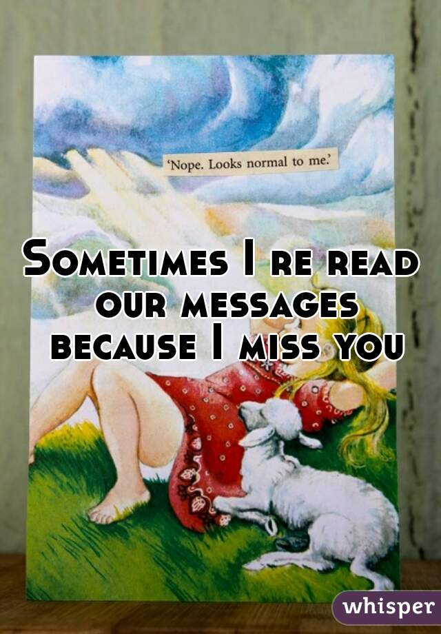 Sometimes I re read our messages because I miss you