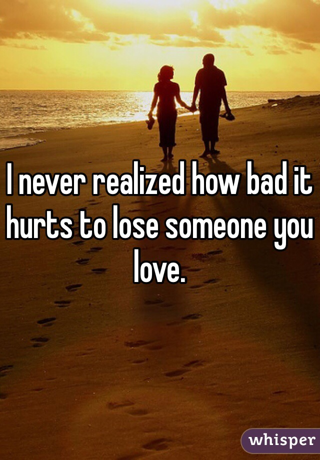 I never realized how bad it hurts to lose someone you love.
