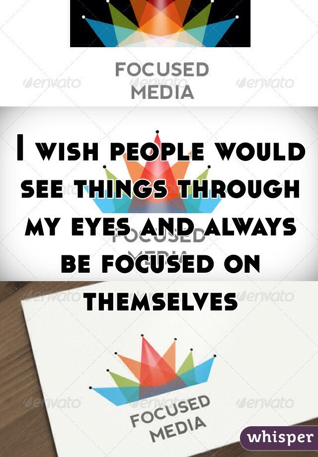 I wish people would see things through my eyes and always be focused on themselves