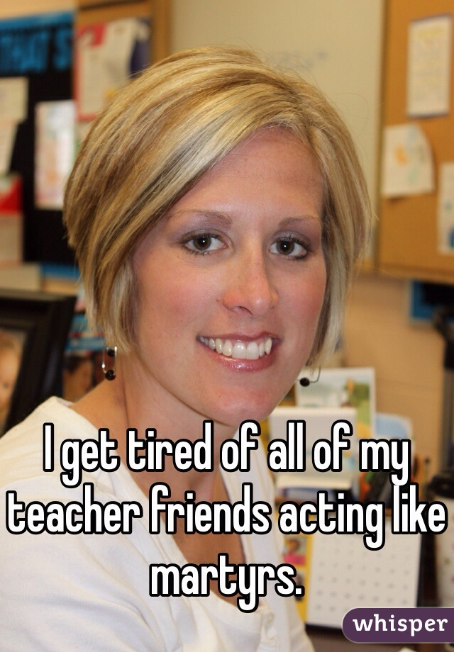 I get tired of all of my teacher friends acting like martyrs.