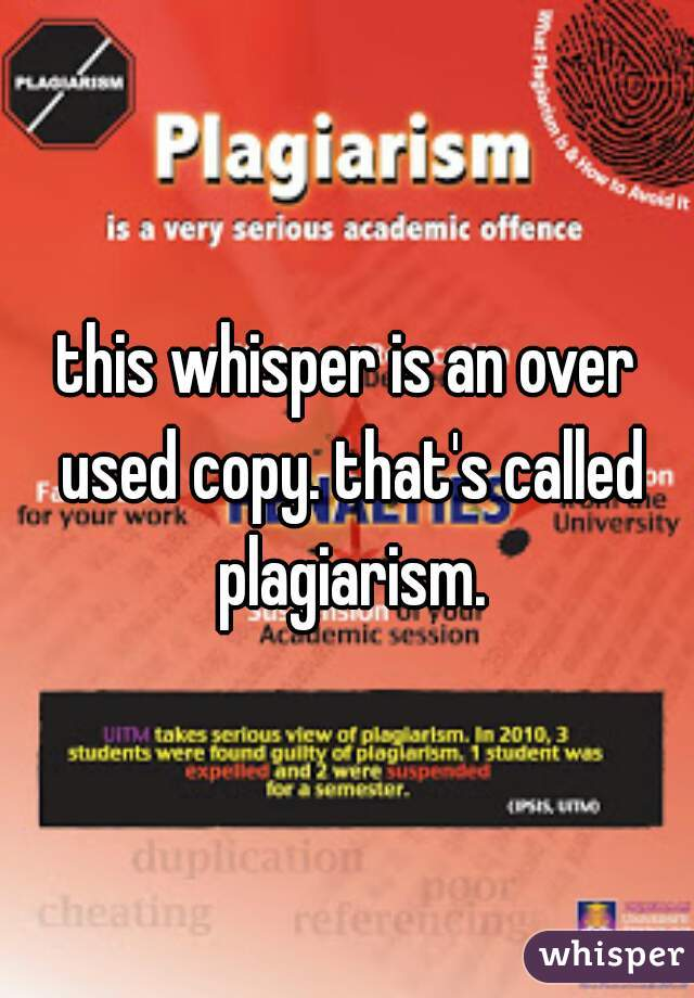 this whisper is an over used copy. that's called plagiarism.