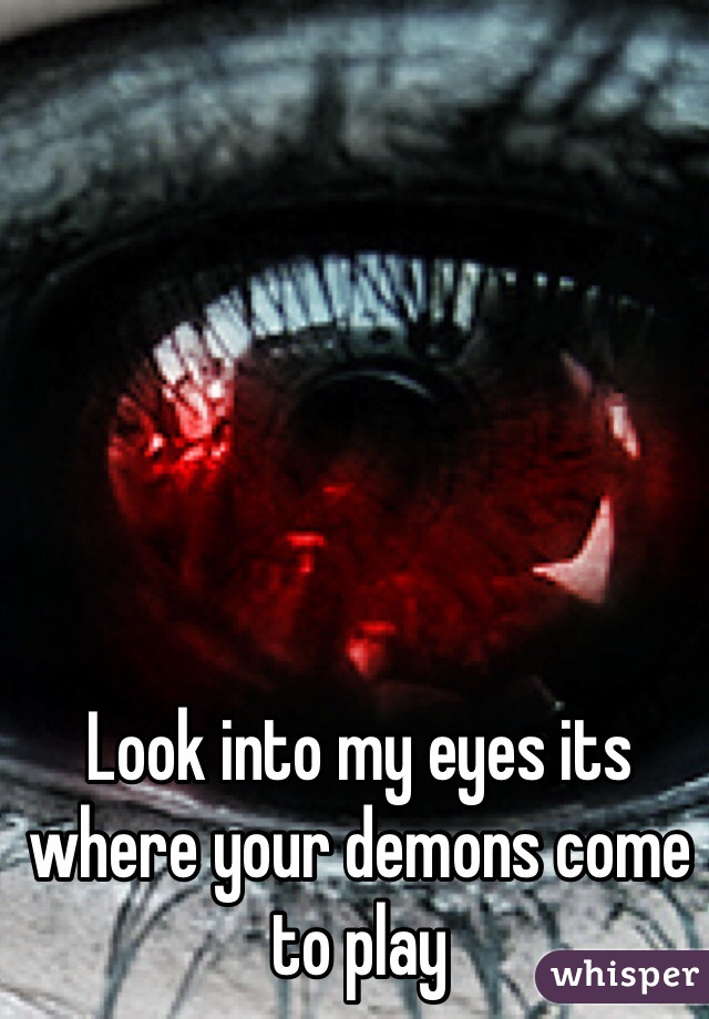 Look into my eyes its where your demons come to play