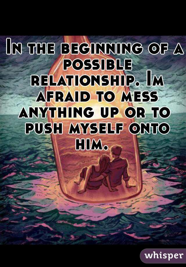 In the beginning of a possible relationship. Im afraid to mess anything up or to  push myself onto him.