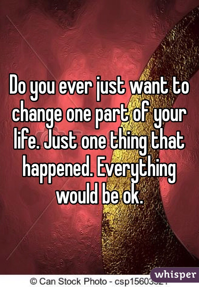Do you ever just want to change one part of your life. Just one thing that happened. Everything would be ok.
