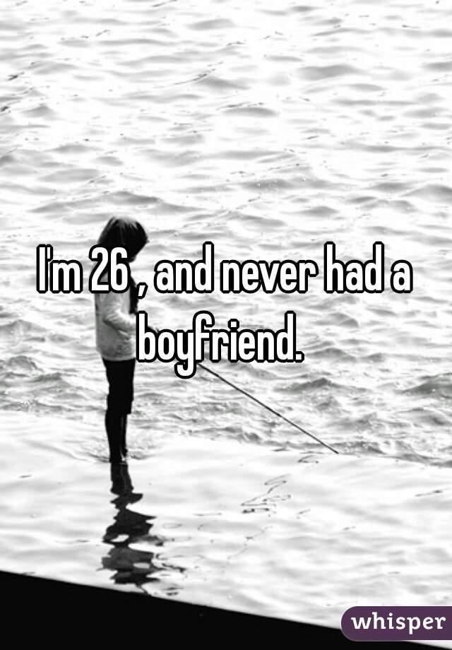 I'm 26 , and never had a boyfriend.