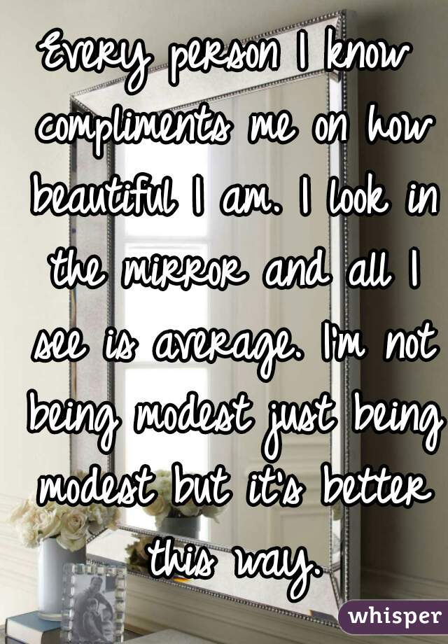 Every person I know compliments me on how beautiful I am. I look in the mirror and all I see is average. I'm not being modest just being modest but it's better this way.