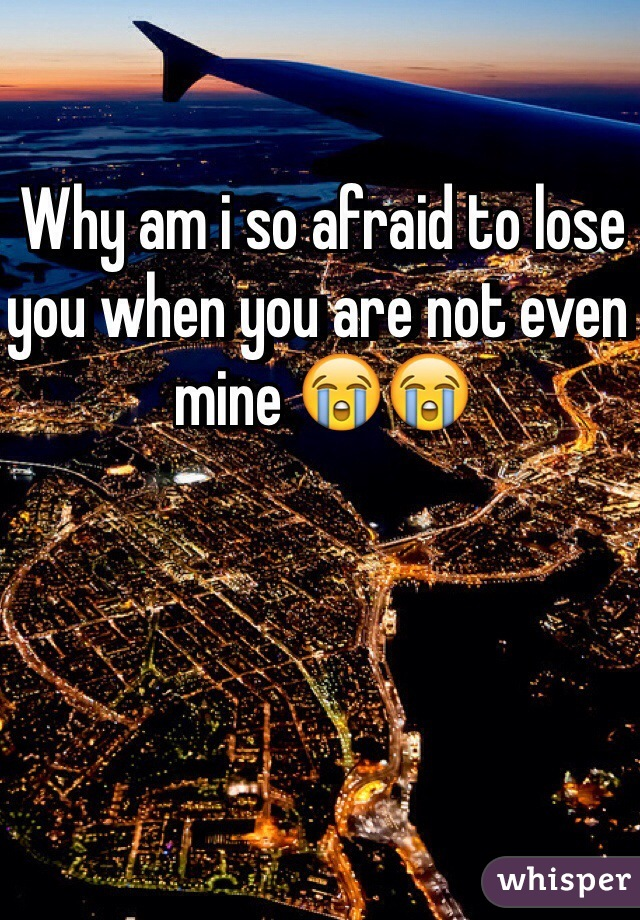 Why am i so afraid to lose you when you are not even mine 😭😭