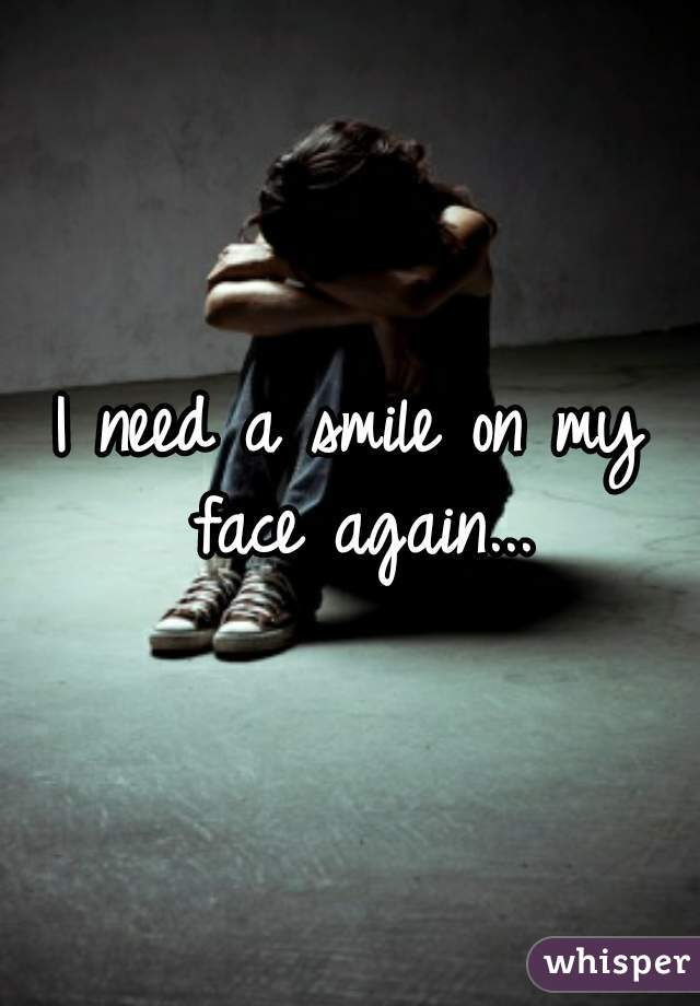 I need a smile on my face again...