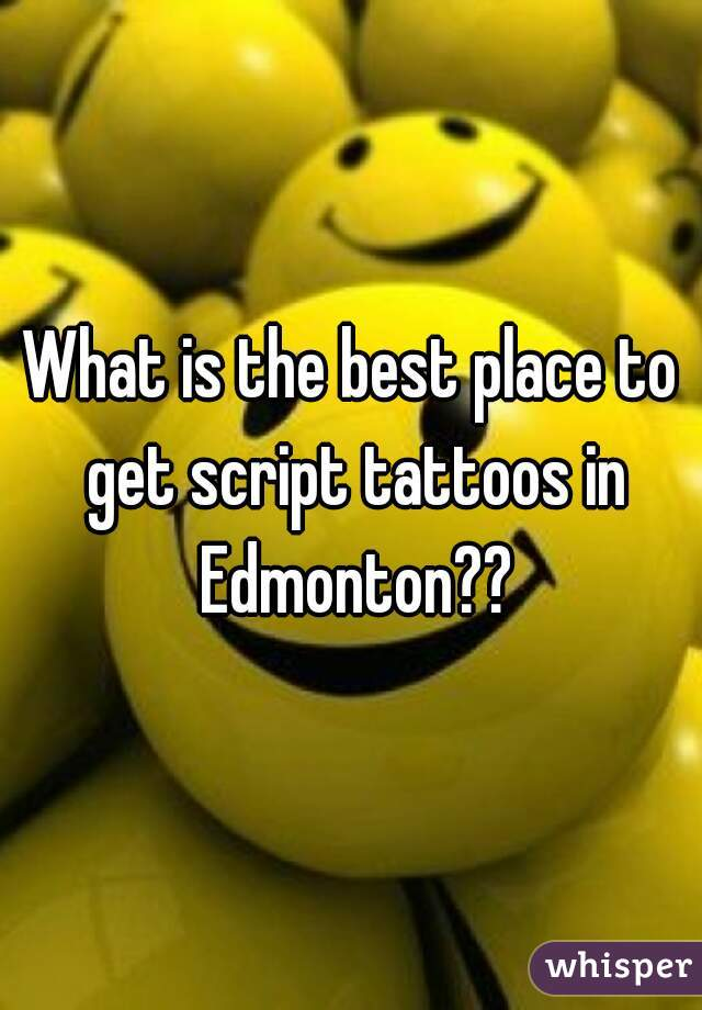 What is the best place to get script tattoos in Edmonton??