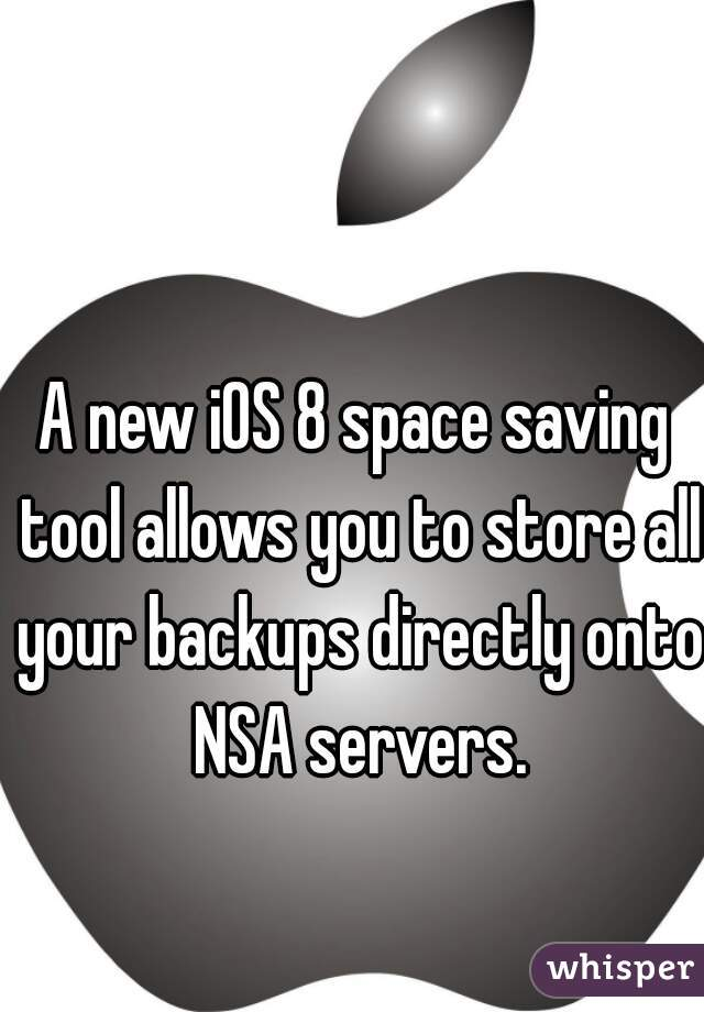 A new iOS 8 space saving tool allows you to store all your backups directly onto NSA servers.