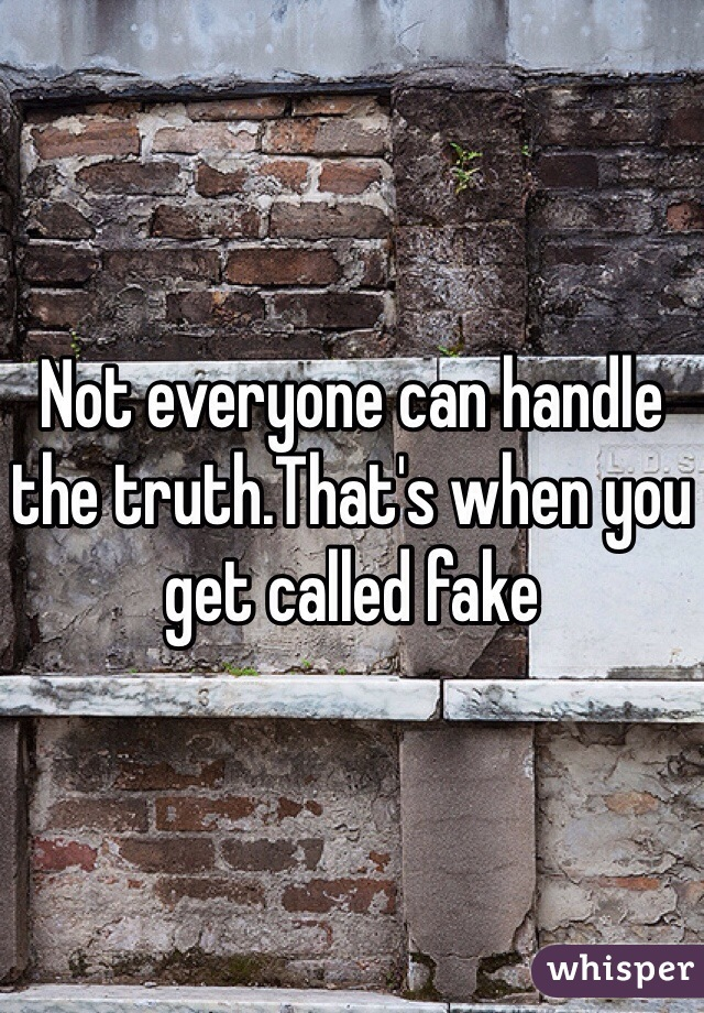 Not everyone can handle the truth.That's when you get called fake