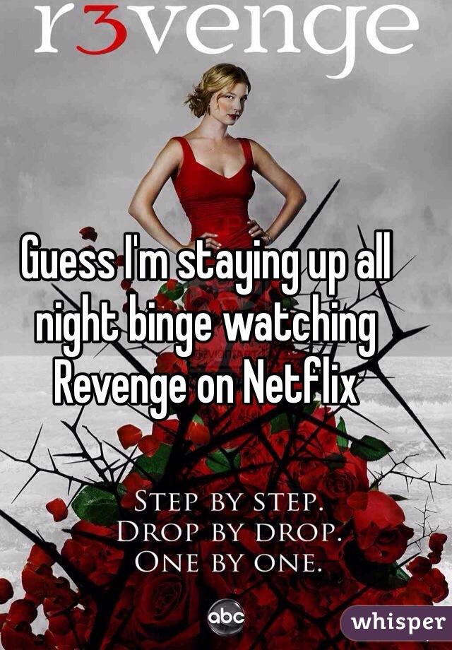 Guess I'm staying up all night binge watching Revenge on Netflix