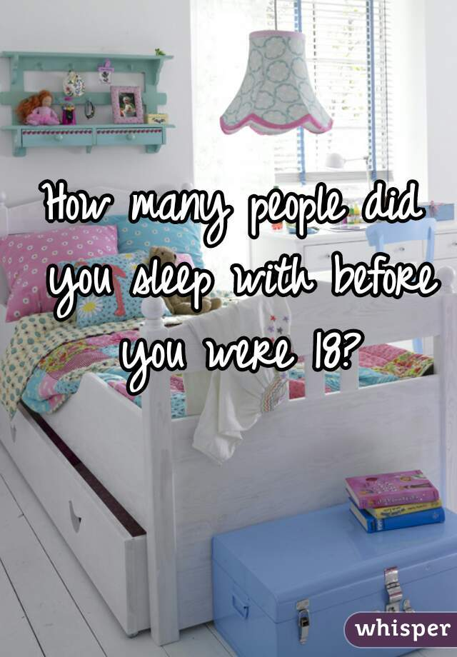 How many people did you sleep with before you were 18?
