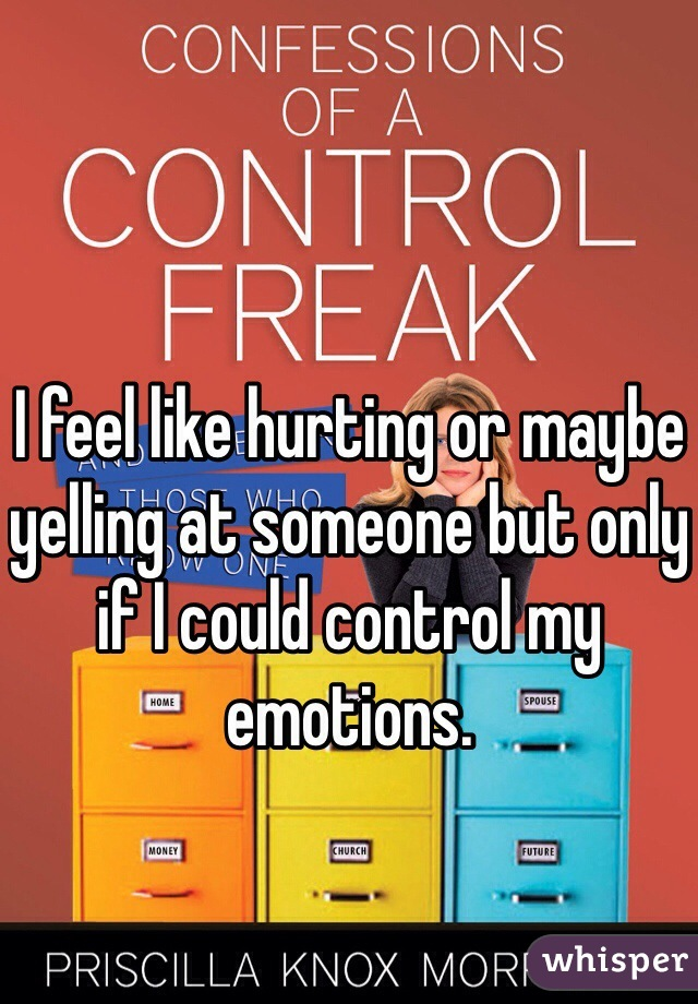 I feel like hurting or maybe yelling at someone but only if I could control my emotions.
