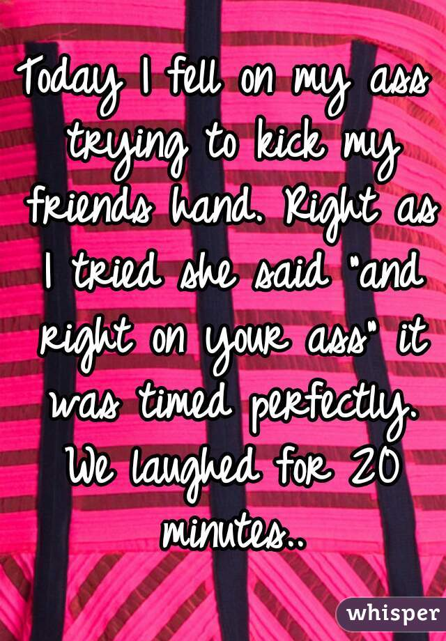 """Today I fell on my ass trying to kick my friends hand. Right as I tried she said """"and right on your ass"""" it was timed perfectly. We laughed for 20 minutes.."""