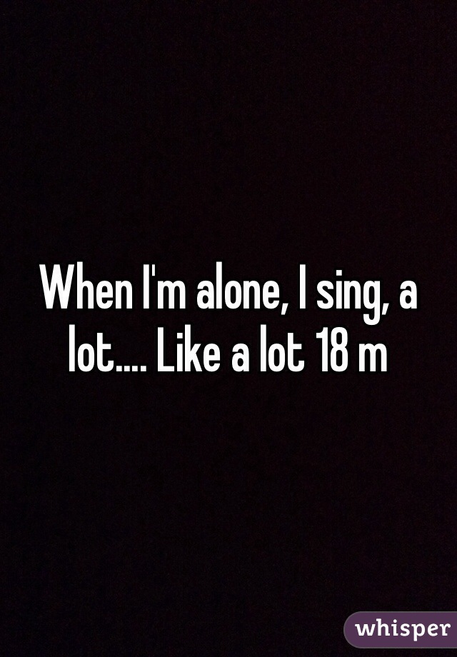 When I'm alone, I sing, a lot.... Like a lot 18 m