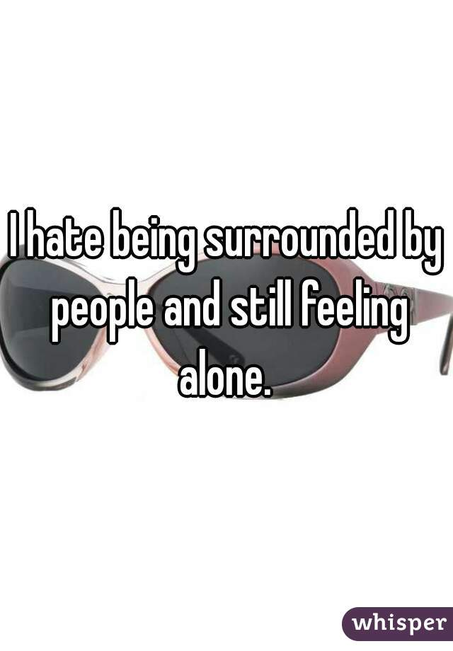 I hate being surrounded by people and still feeling alone.