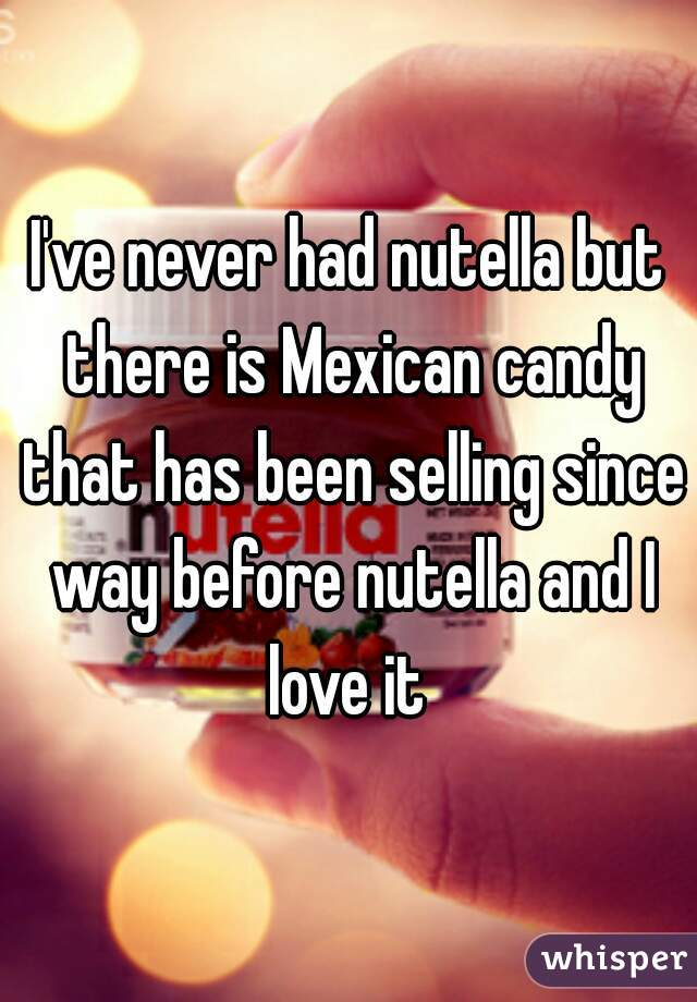I've never had nutella but there is Mexican candy that has been selling since way before nutella and I love it