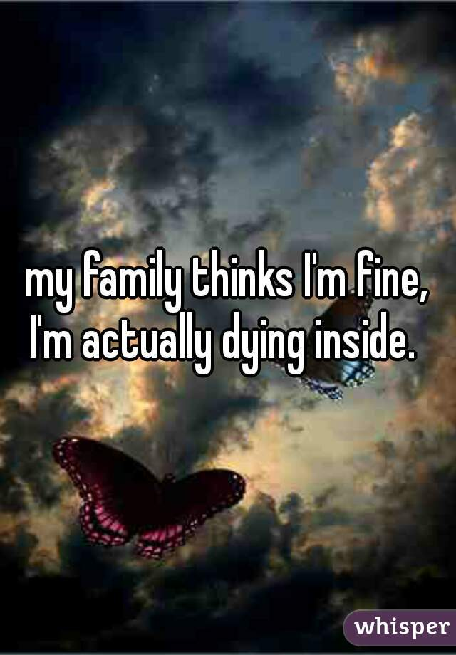 my family thinks I'm fine, I'm actually dying inside.