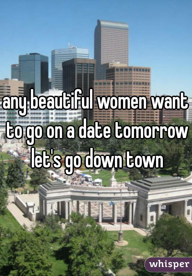 any beautiful women want to go on a date tomorrow let's go down town