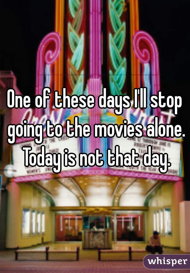 One of these days I'll stop going to the movies alone. Today is not that day.