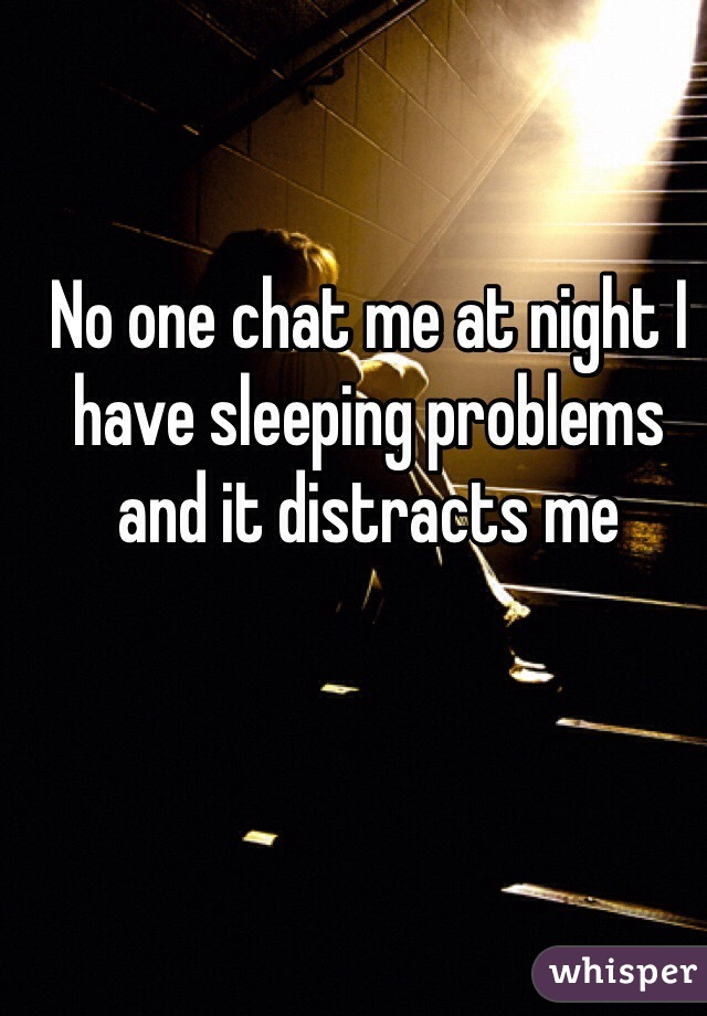 No one chat me at night I have sleeping problems and it distracts me