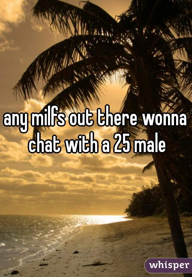 any milfs out there wonna chat with a 25 male