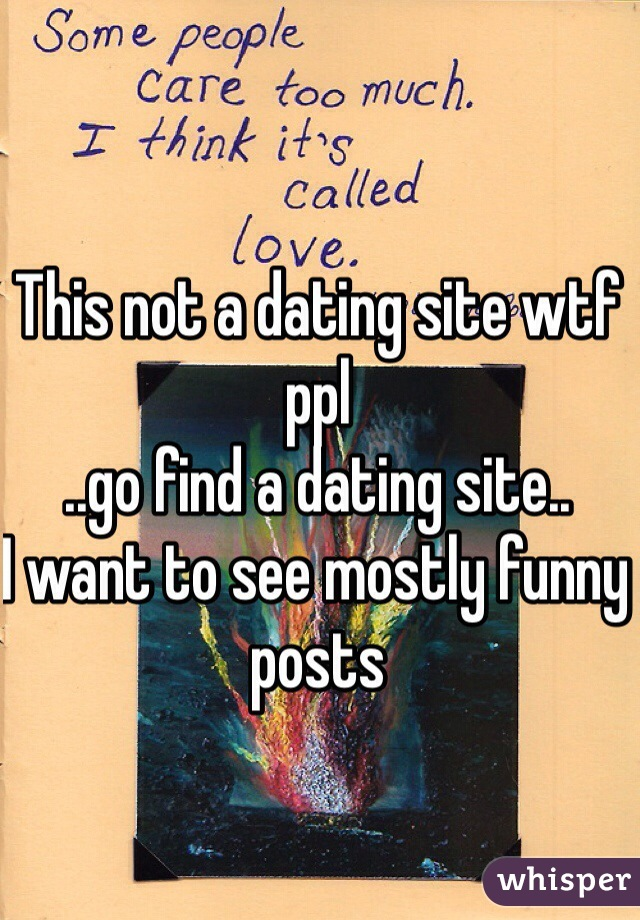 This not a dating site wtf ppl ..go find a dating site.. I want to see mostly funny posts
