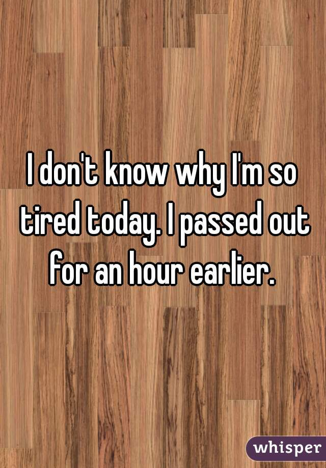 I don't know why I'm so tired today. I passed out for an hour earlier.