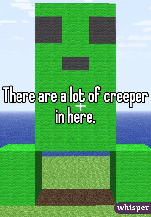 There are a lot of creeper in here.